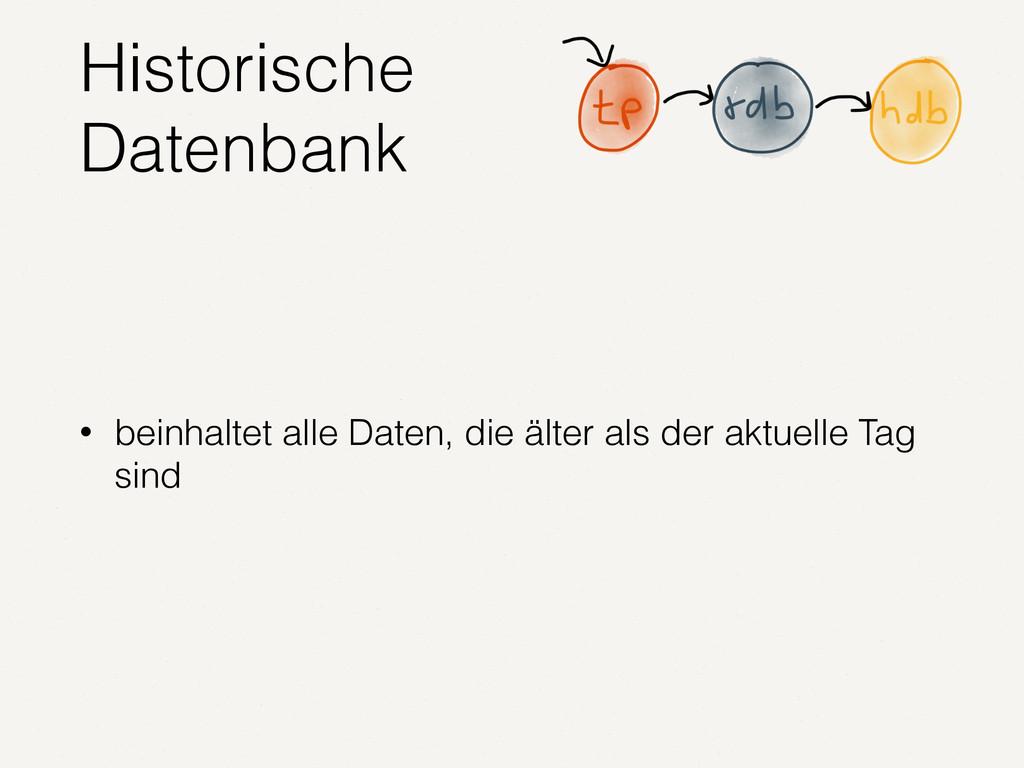 Historische Datenbank • beinhaltet alle Daten, ...