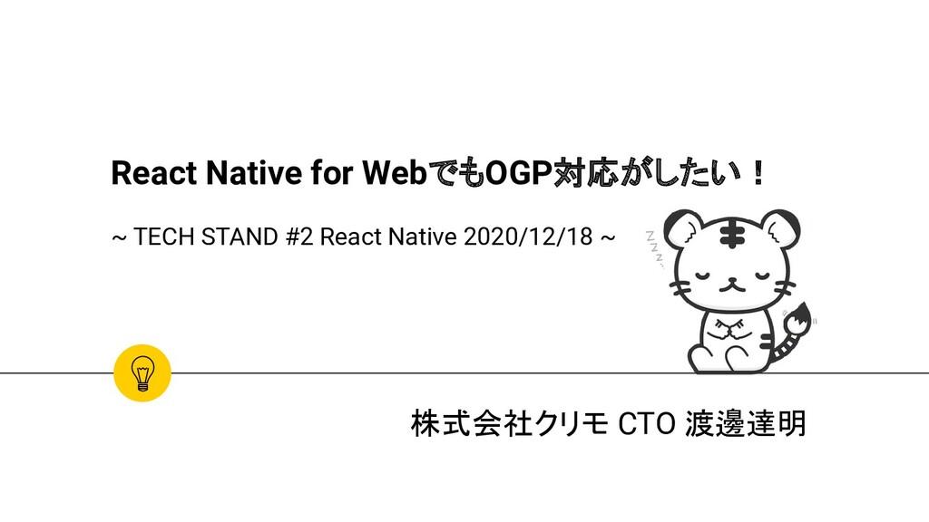 株式会社クリモ CTO 渡邊達明 React Native for WebでもOGP対応がした...