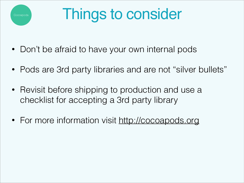 Cocoapods Things to consider! • Don't be afraid...