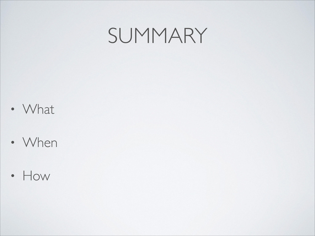 SUMMARY • What  • When  • How