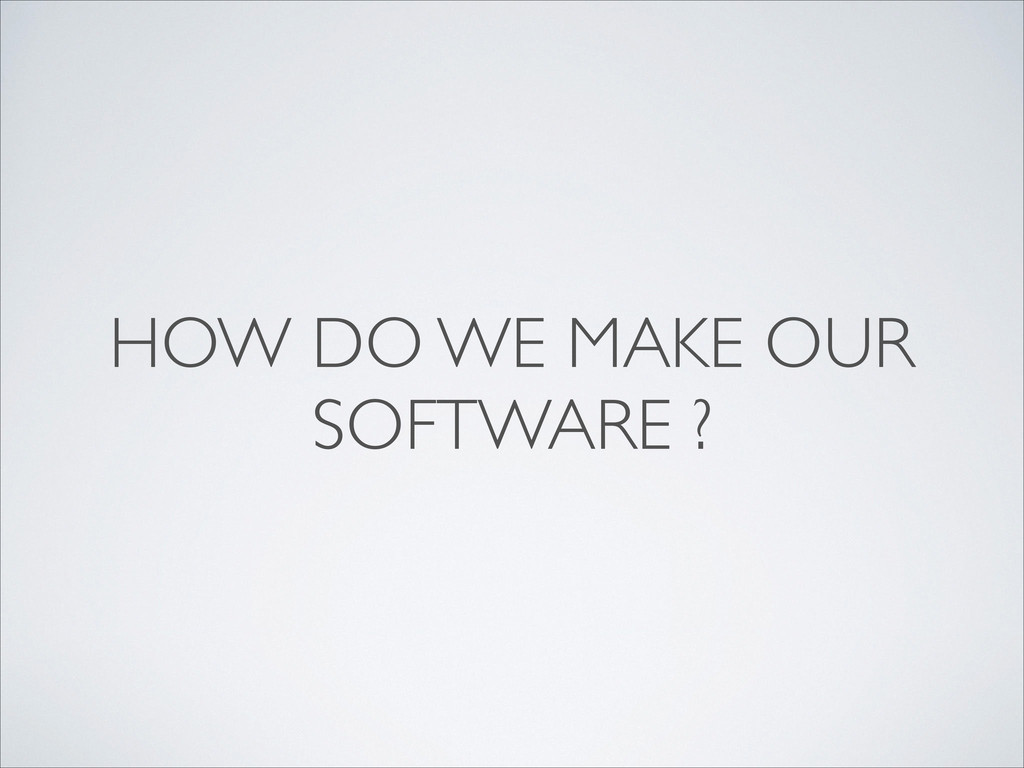 HOW DO WE MAKE OUR SOFTWARE ?