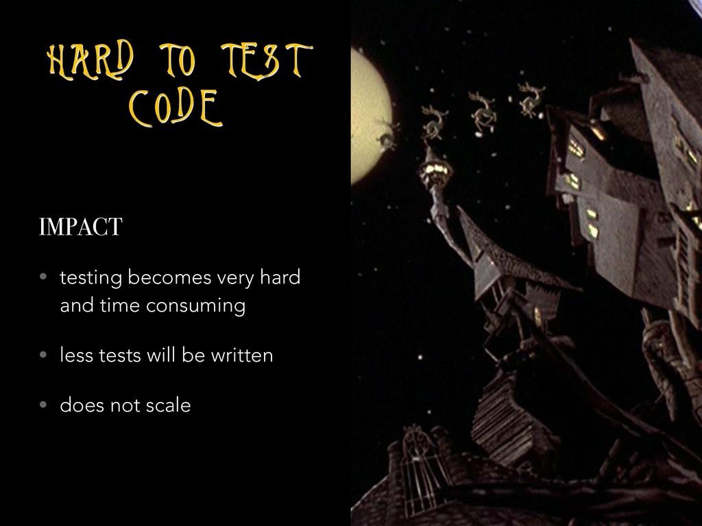 H A R D T O T E S T C O D E IMPACT • testing be...