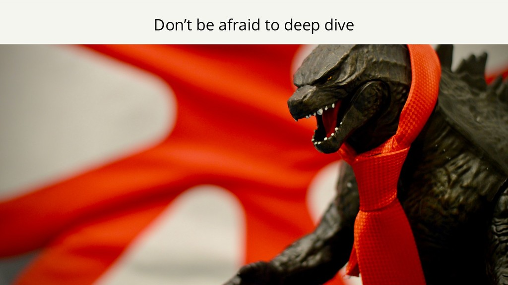 Don't be afraid to deep dive