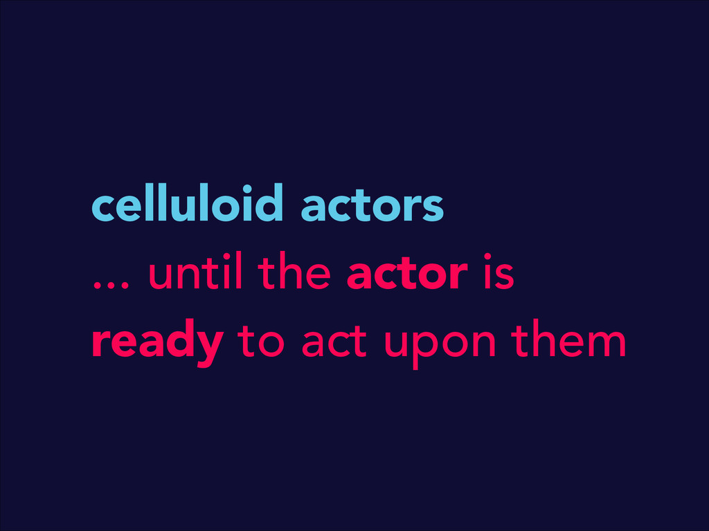 celluloid actors ... until the actor is ready t...