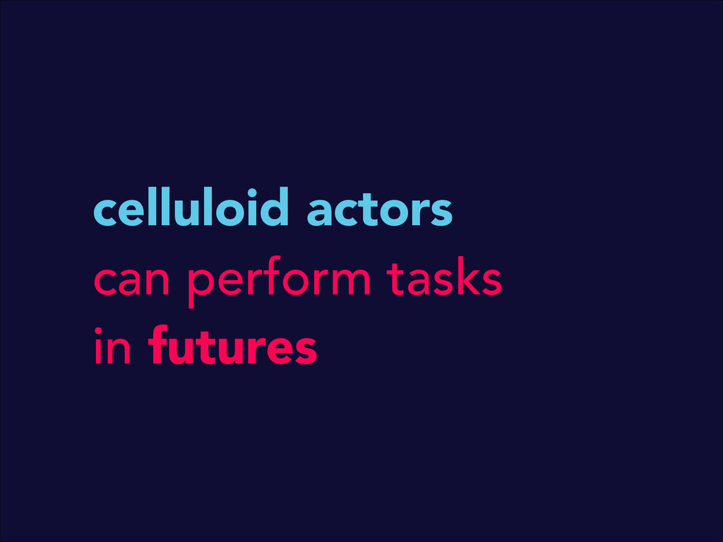 celluloid actors can perform tasks in futures