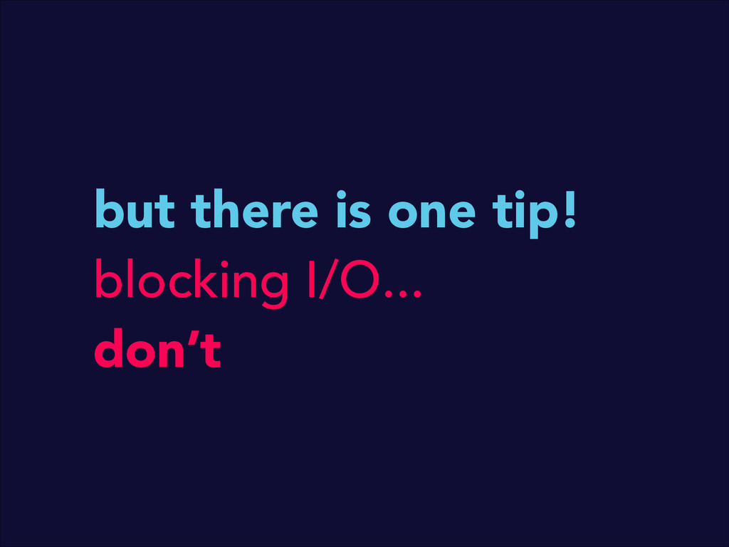 but there is one tip! blocking I/O... don't