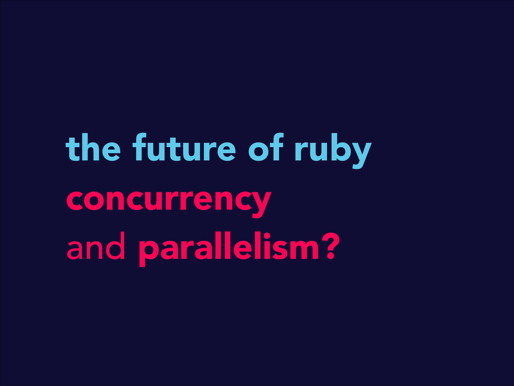 the future of ruby concurrency and parallelism?