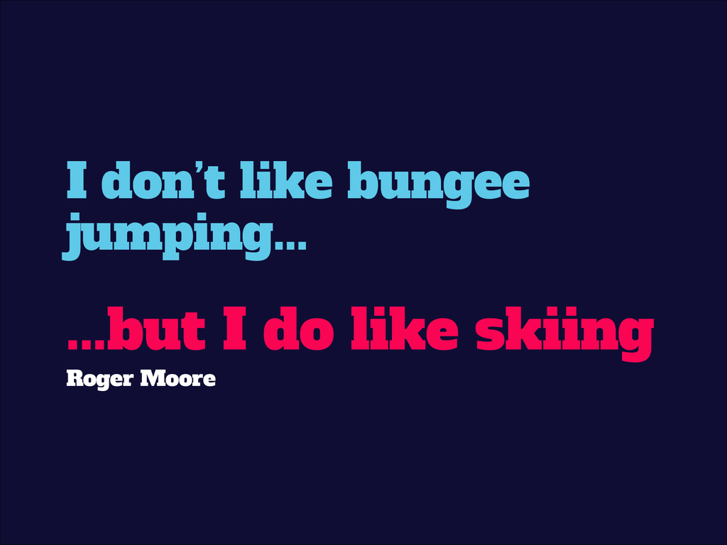 I don't like bungee jumping... ! ...but I do li...