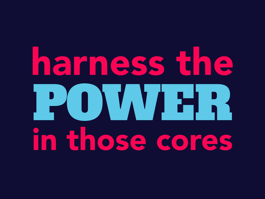 harness the POWER in those cores
