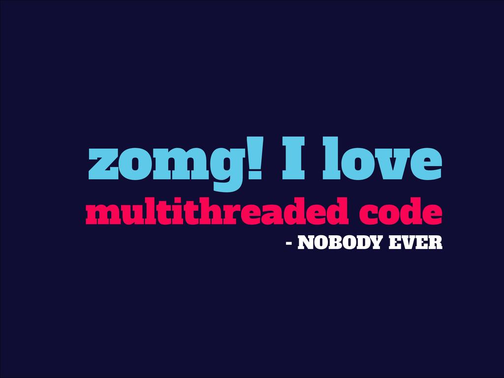 zomg! I love multithreaded code - NOBODY EVER