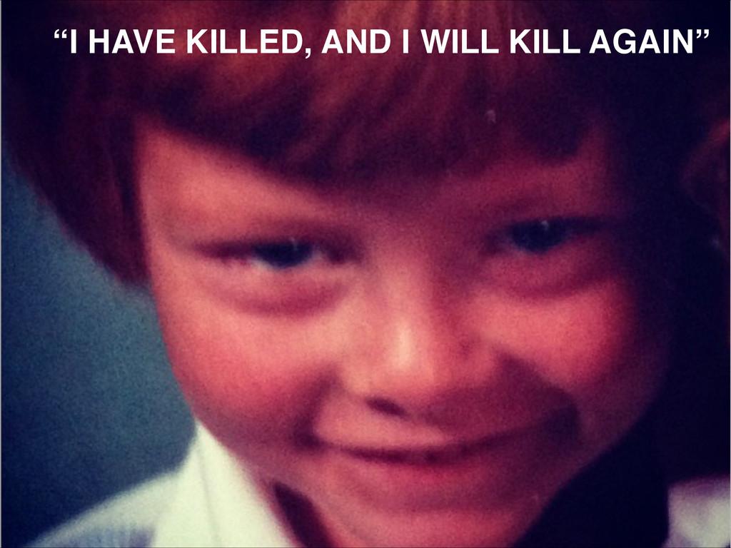 """""""I HAVE KILLED, AND I WILL KILL AGAIN"""""""