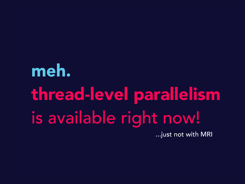 meh. thread-level parallelism is available righ...