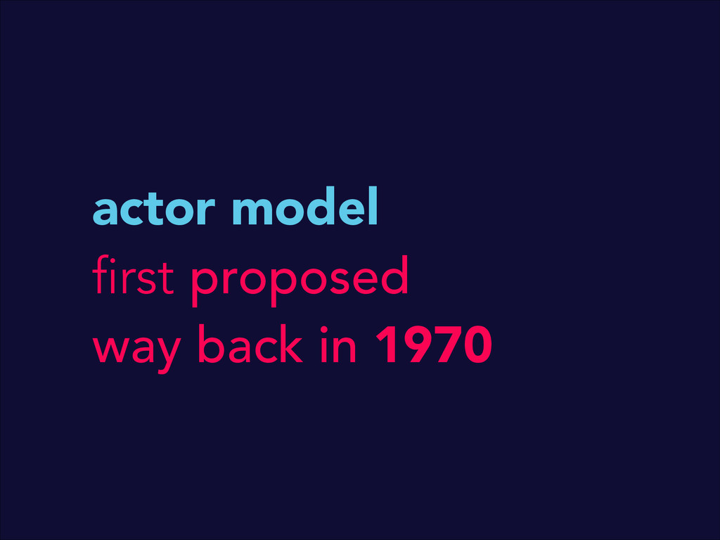 actor model first proposed way back in 1970