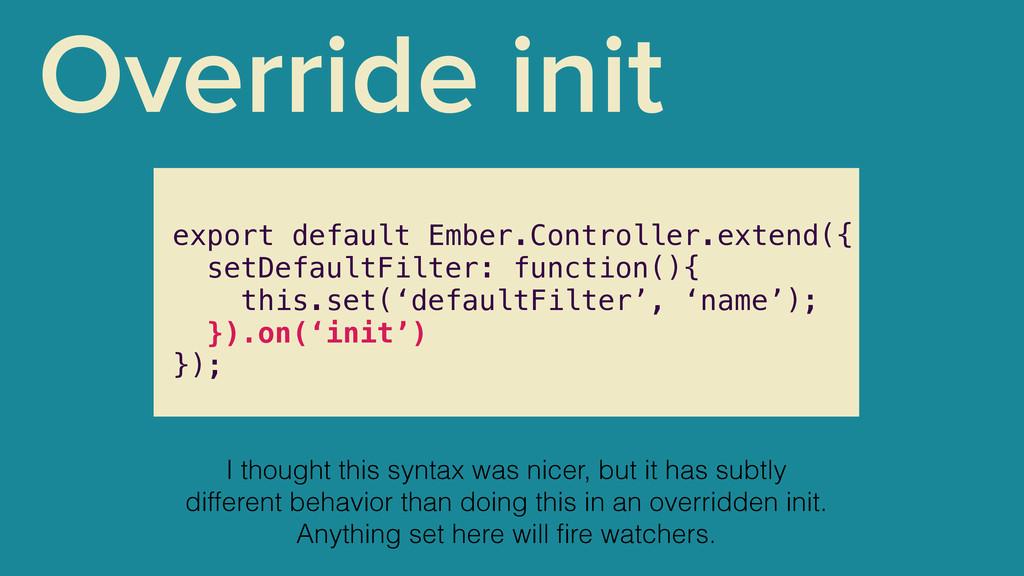 Override init export default Ember.Controller.e...