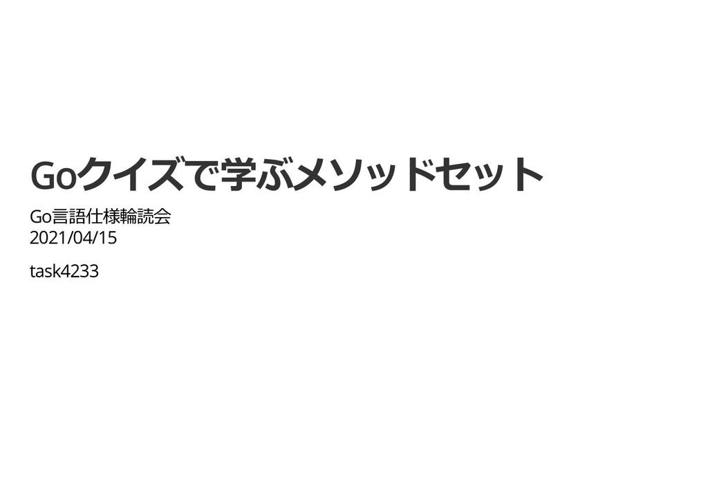 Goクイズで学ぶメソッドセット Goクイズで学ぶメソッドセット Go⾔語仕様輪読会 Go⾔語仕...