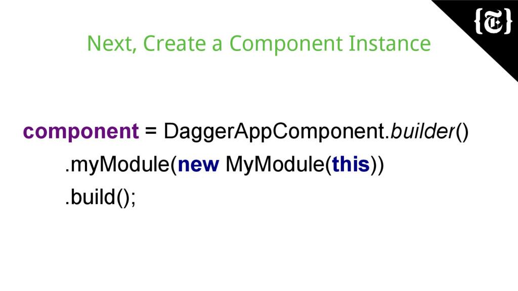 Next, Create a Component Instance component = D...