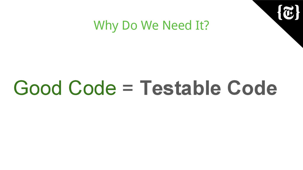 Why Do We Need It? Good Code = Testable Code