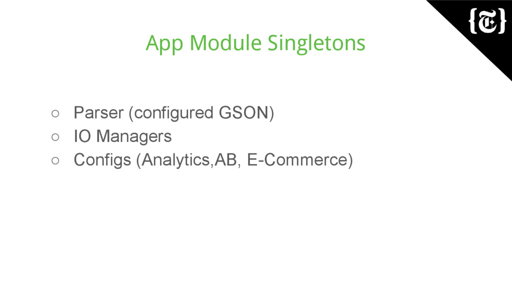 App Module Singletons ○ Parser (configured GSON...