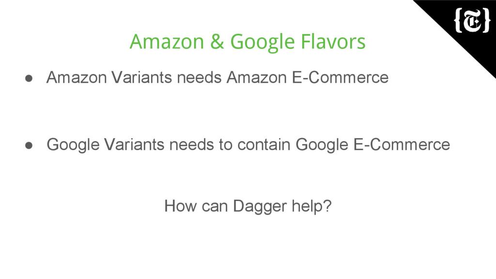 Amazon & Google Flavors ● Amazon Variants needs...
