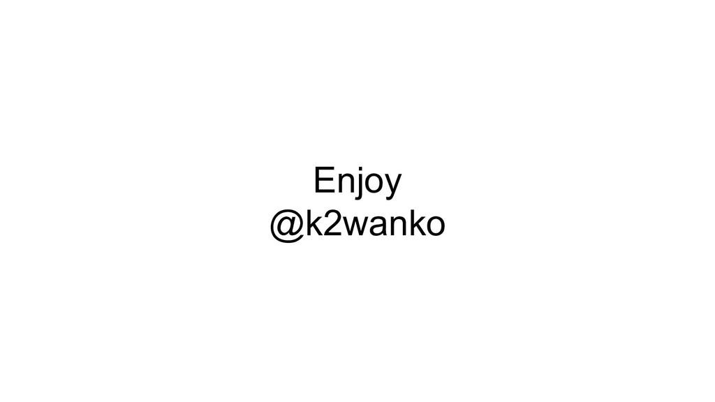 Enjoy @k2wanko