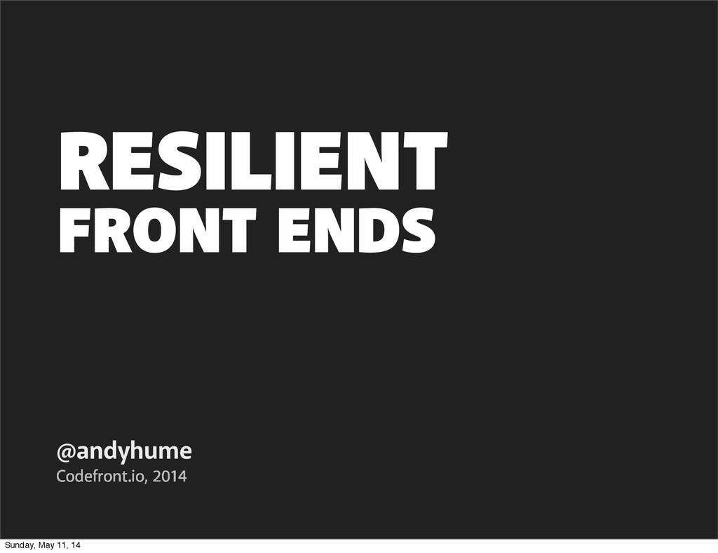 FRONT ENDS @andyhume Codefront.io, 2014 RESILIE...