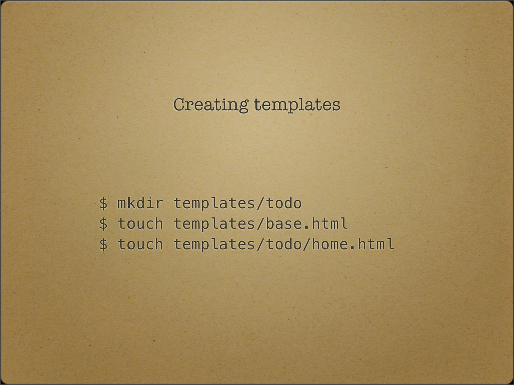 Creating templates $ mkdir templates/todo $ tou...