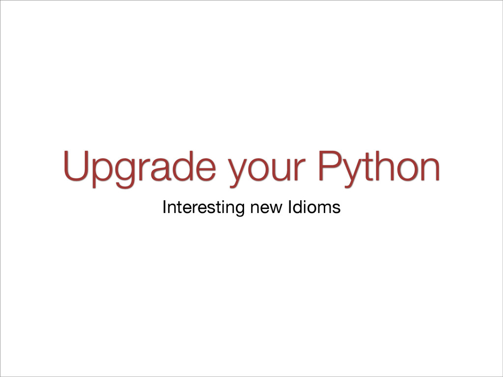 Upgrade your Python Interesting new Idioms
