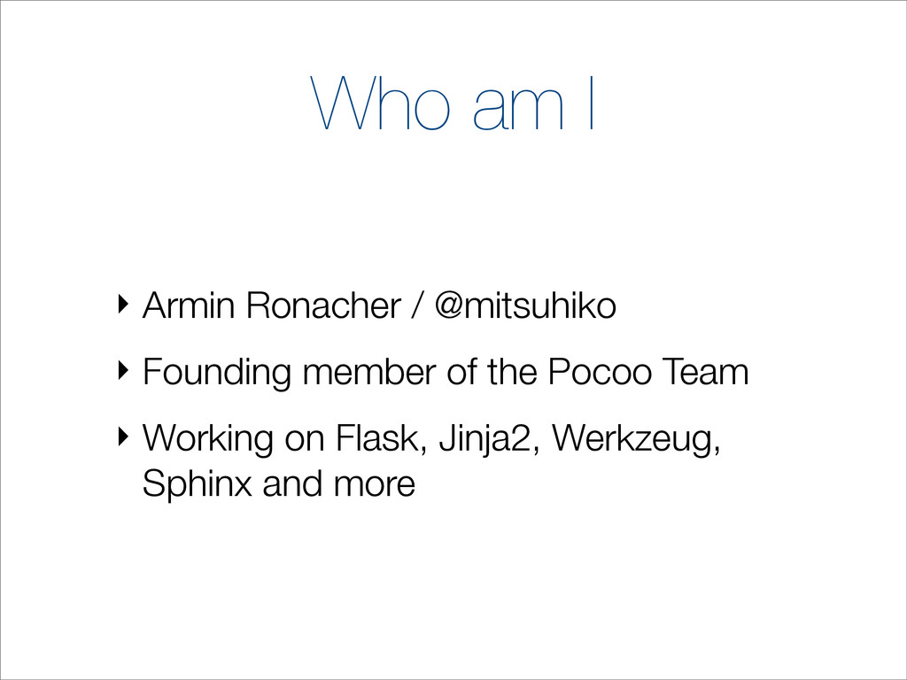 Who am I ‣ Armin Ronacher / @mitsuhiko ‣ Foundi...