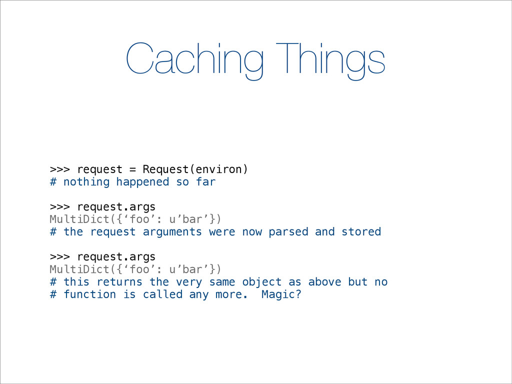 Caching Things >>> request = Request(environ) #...