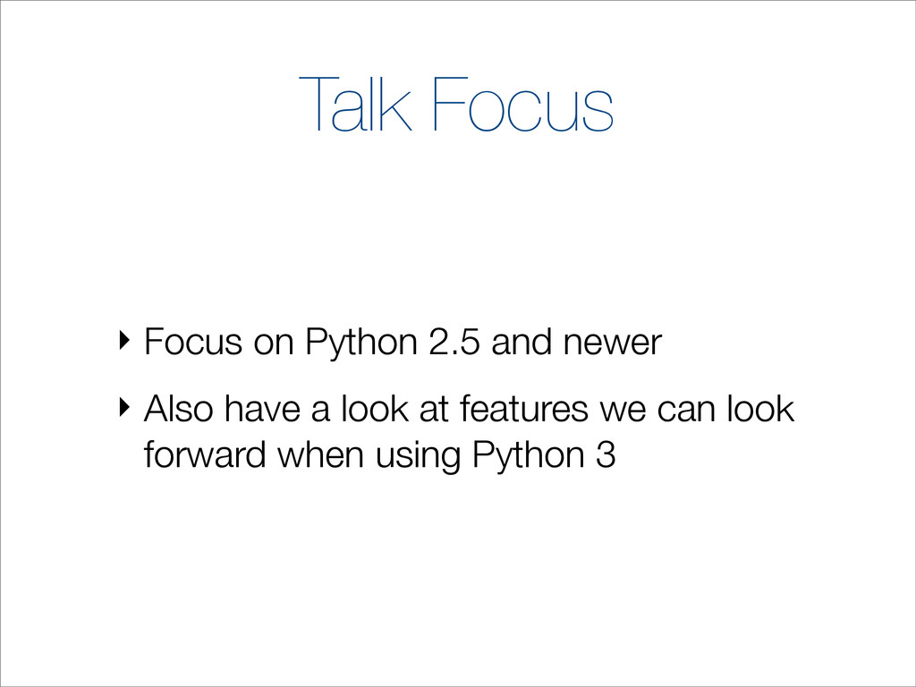 Talk Focus ‣ Focus on Python 2.5 and newer ‣ Al...