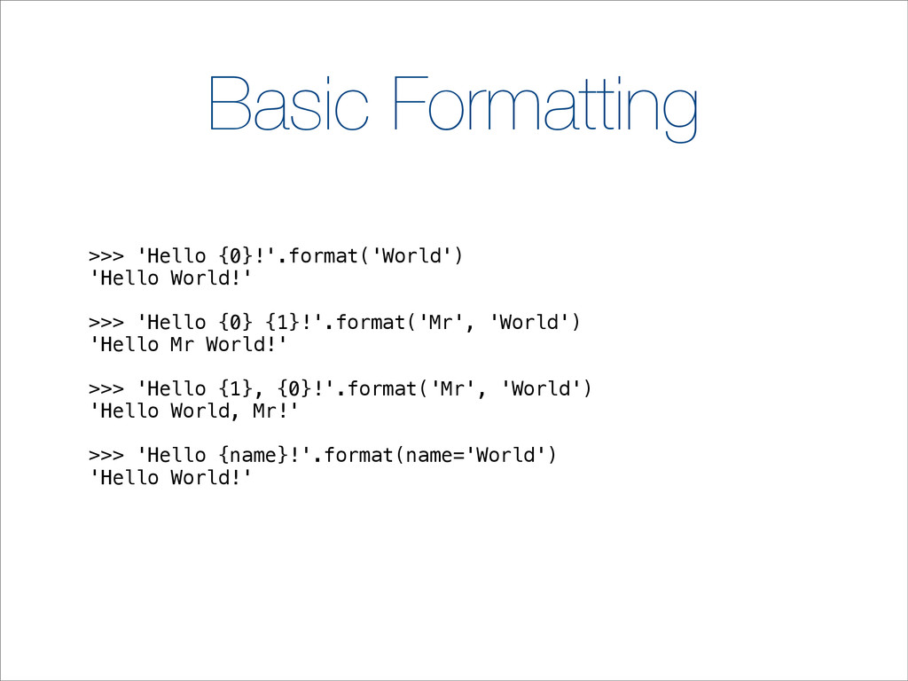 Basic Formatting >>> 'Hello {0}!'.format('World...