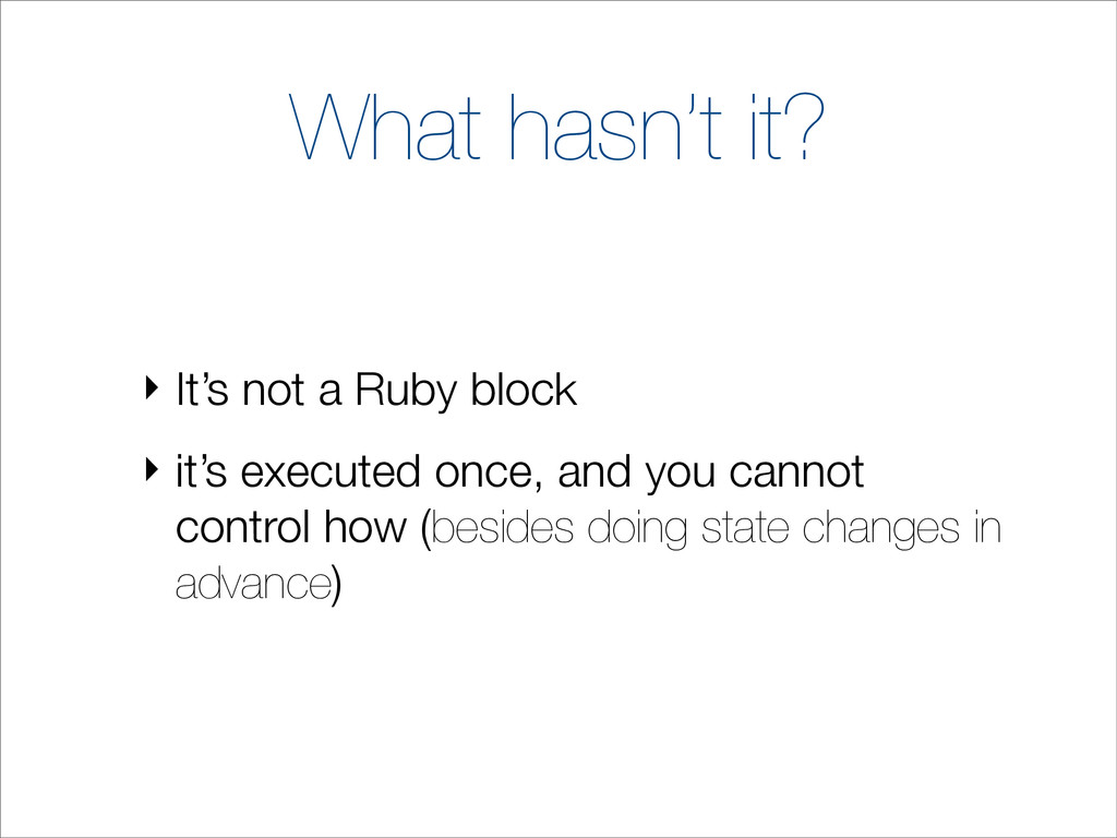 What hasn't it? ‣ It's not a Ruby block ‣ it's ...