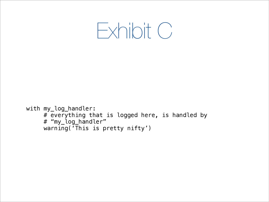 Exhibit C with my_log_handler: # everything tha...