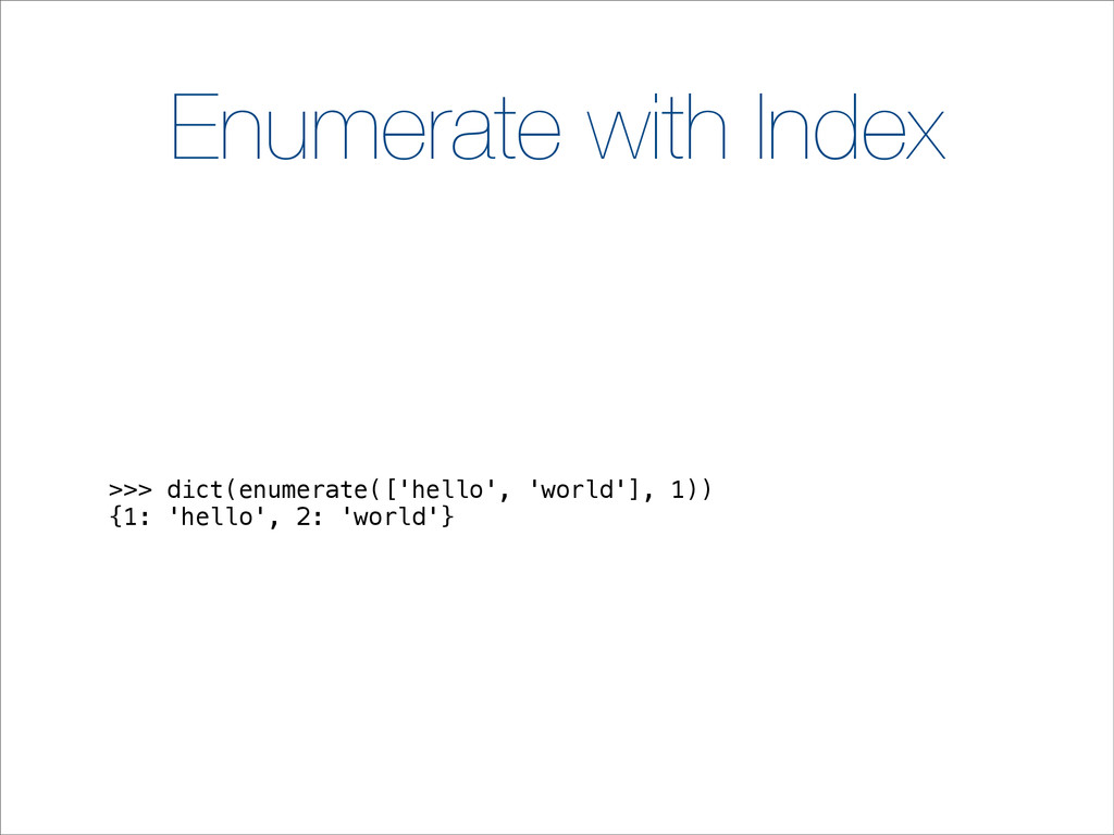 Enumerate with Index >>> dict(enumerate(['hello...