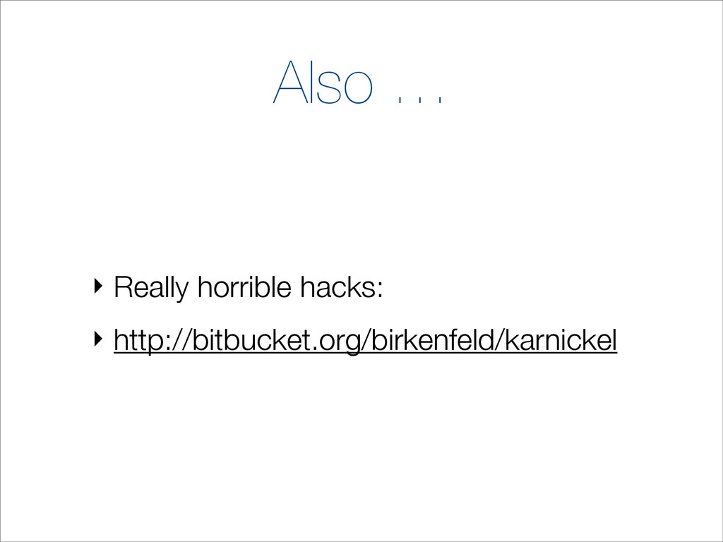 Also … ‣ Really horrible hacks: ‣ http://bitbuc...