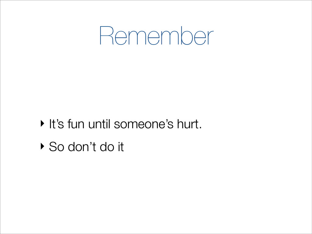 Remember ‣ It's fun until someone's hurt. ‣ So ...