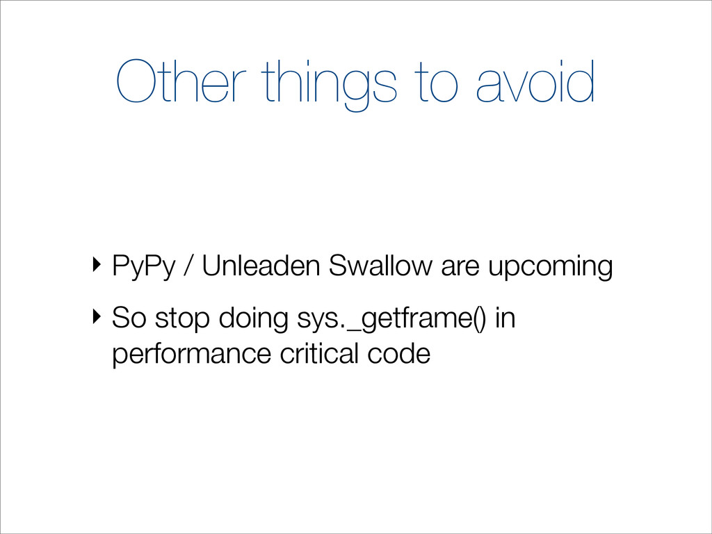 Other things to avoid ‣ PyPy / Unleaden Swallow...
