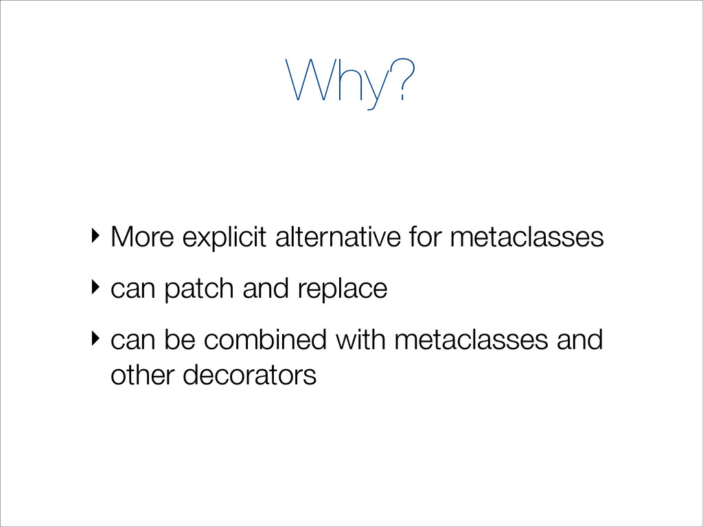 Why? ‣ More explicit alternative for metaclasse...
