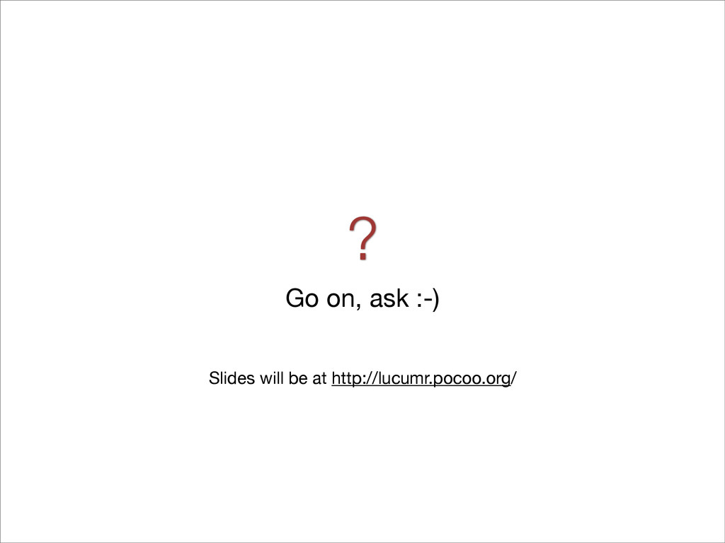? Go on, ask :-) Slides will be at http://lucum...
