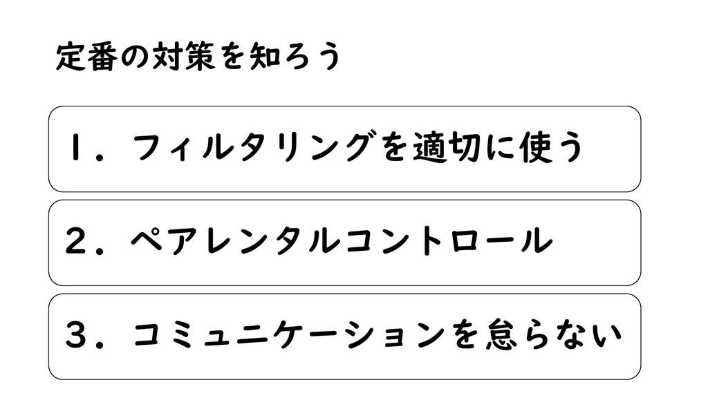 定番の対策を知ろう 1.フィルタリングを適切に使う 2.ペアレンタルコントロール 3.コミュニ...