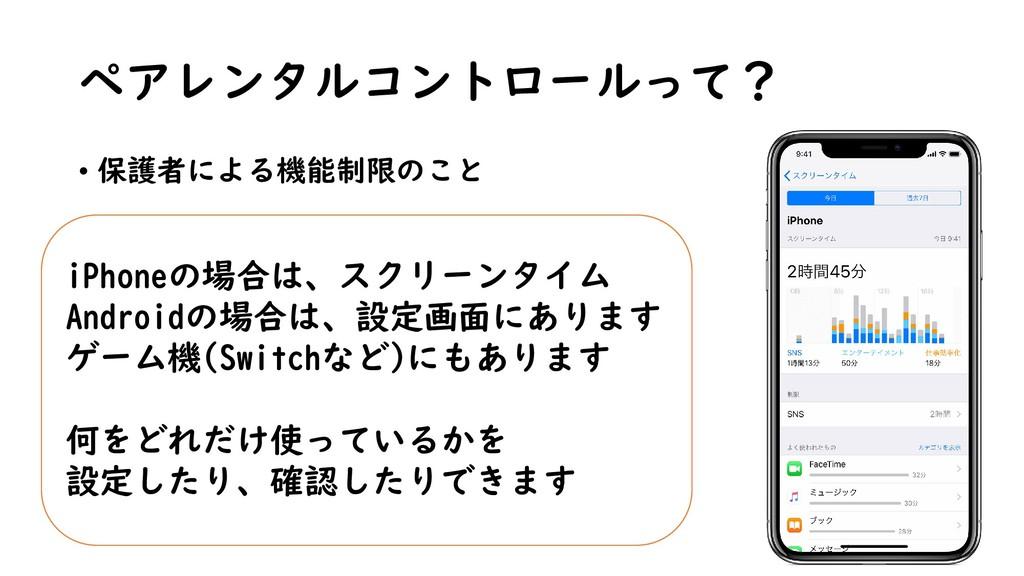 ペアレンタルコントロールって? • 保護者による機能制限のこと iPhoneの場合は、スクリー...