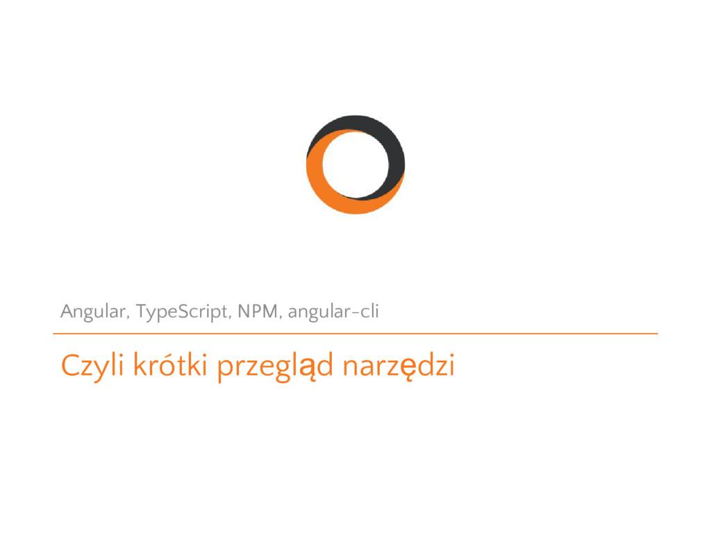Czyli krótki przegląd narzędzi Angular, TypeScr...