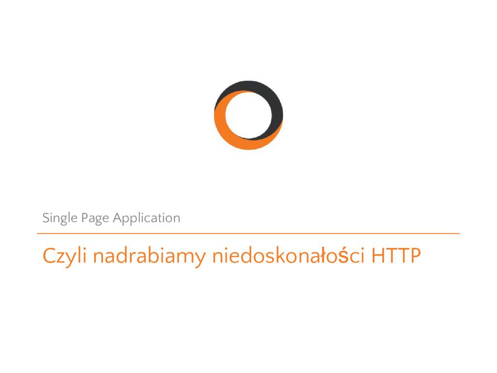 Czyli nadrabiamy niedoskonałości HTTP Single Pa...