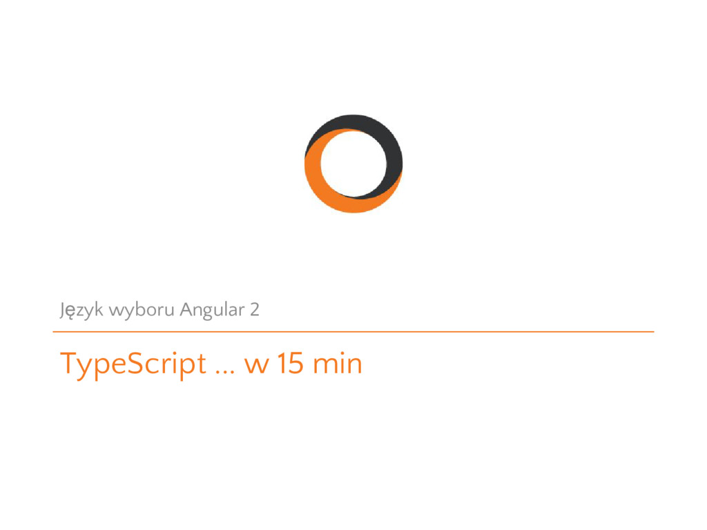 TypeScript ... w 15 min Język wyboru Angular 2