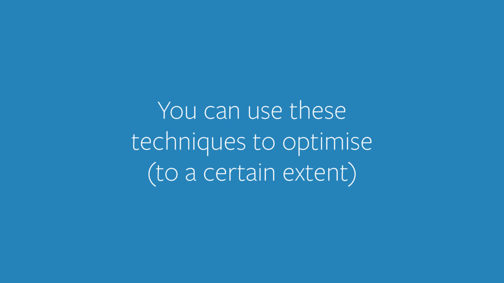 You can use these techniques to optimise (to a ...