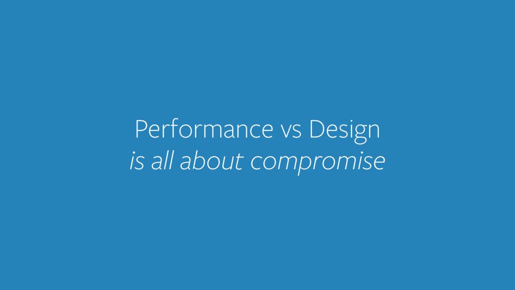 Performance vs Design is all about compromise