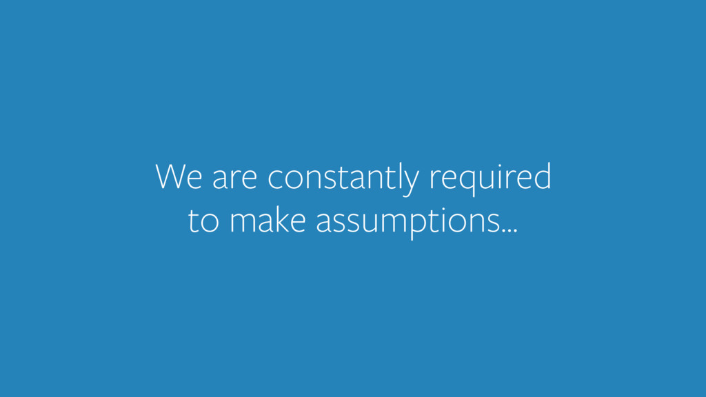 We are constantly required to make assumptions…