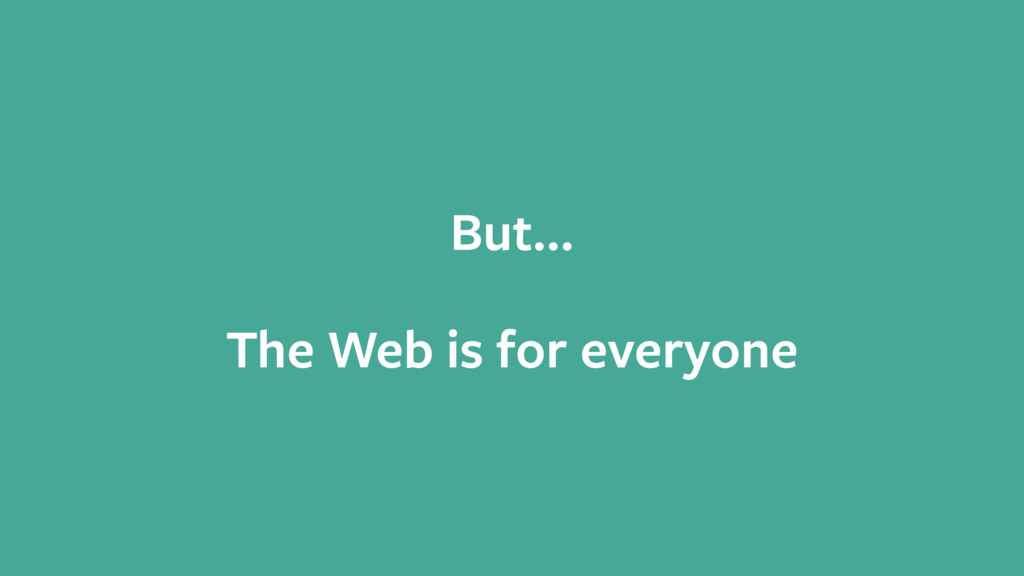 But… ! The Web is for everyone