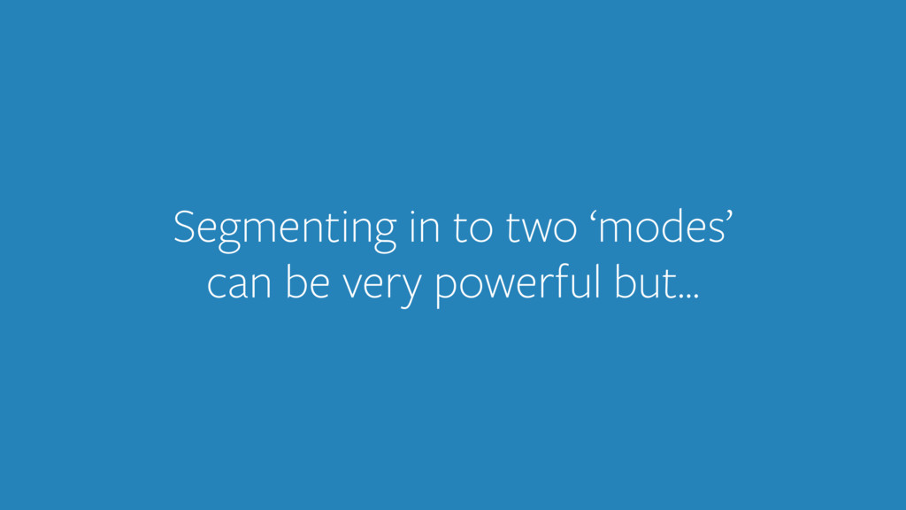 Segmenting in to two 'modes' can be very powerf...