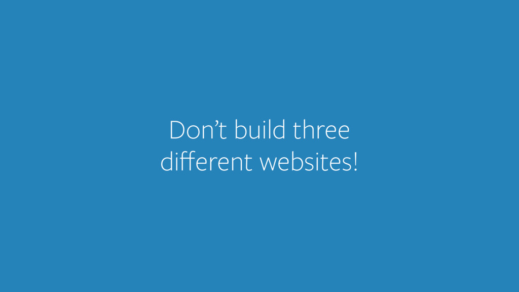 Don't build three different websites!
